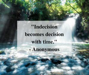"""""""Indecision becomes decision with time."""" - Anonymous"""