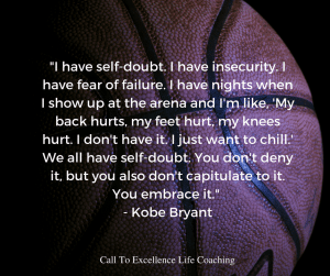 """""""I have self-doubt. I have insecurity. I have fear of failure. I have nights when I show up at the arena and I'm like, 'My back hurts, my feet hurt, my knees hurt. I don't have it. I just want to chill.' We all have self-doubt. You don't deny it, but you also don't capitulate to it. You embrace it."""" - Kobe Bryant"""