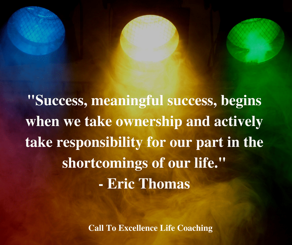 """Success, meaningful success, begins when we take ownership and actively take responsibility for our part in the shortcomings of our life."" – Eric Thomas"