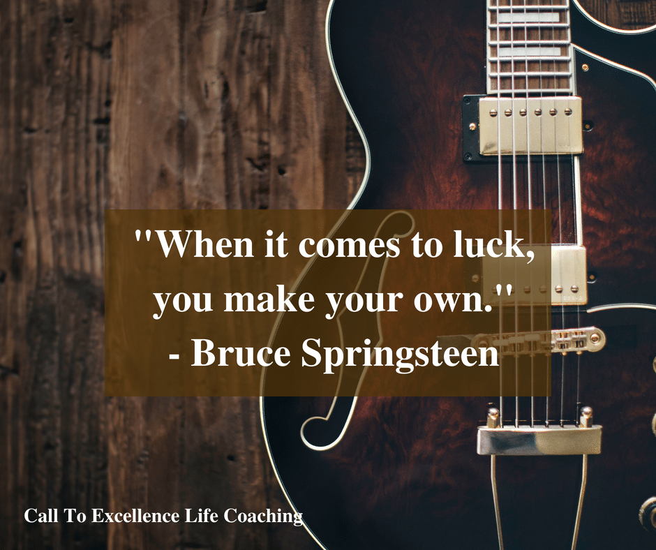 """When it comes to luck, you make your own."" - Bruce Springsteen"