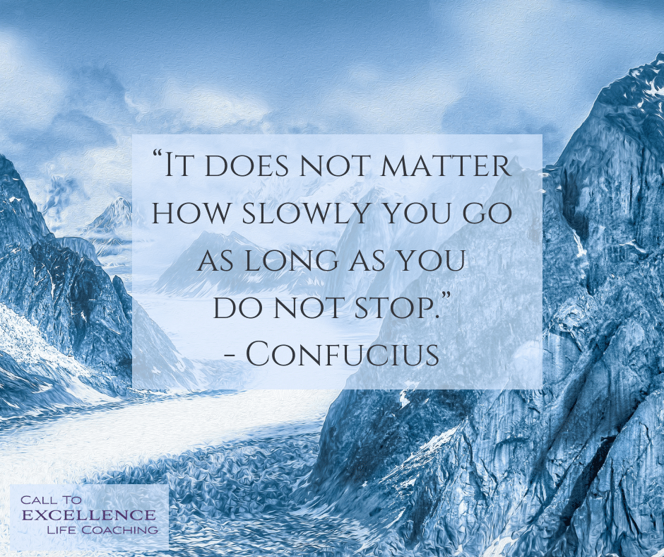 """It does not matter how slowly you go as long as you do not stop."" - Confucius"