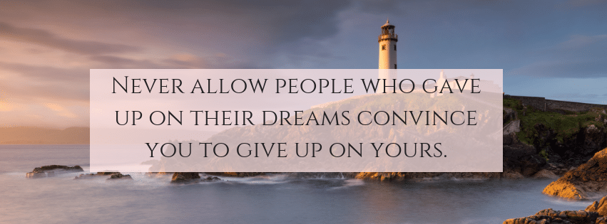 Never allow people who gave up on their dreams convince you to give up on yours.