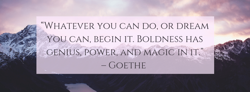 Whatever you can do, or dream you can, begin it. Bol dness has genius, power and magic in it.– Goethe