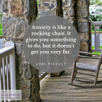 """Anxiety is like a rocking chair. It gives you something to do, but it doesn't get you very far."" - Jodi Picoult"